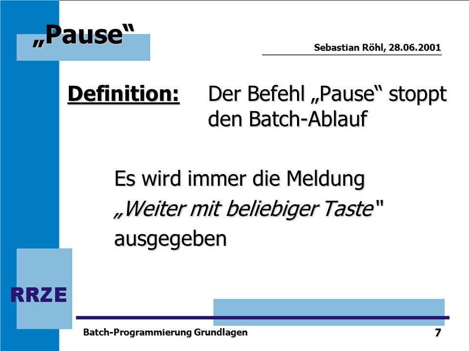 7 Sebastian Röhl, 28.06.2001 Batch-Programmierung Grundlagen Pause Definition: Der Befehl Pause stoppt den Batch-Ablauf Es wird immer die Meldung Weit