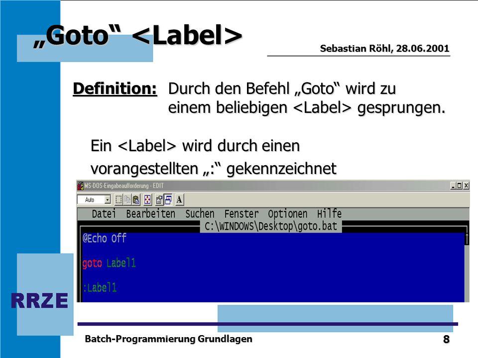 8 Sebastian Röhl, 28.06.2001 Batch-Programmierung Grundlagen Goto Goto Definition:Durch den Befehl Goto wird zu einem beliebigen gesprungen. Ein wird