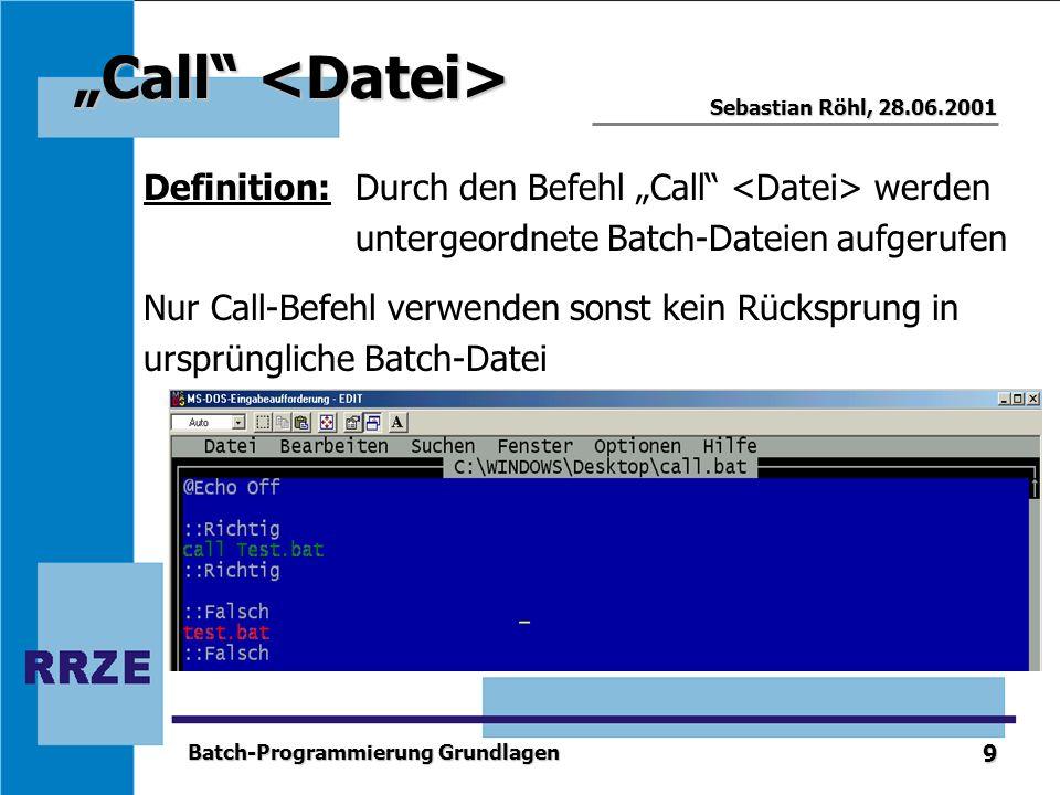 9 Sebastian Röhl, 28.06.2001 Batch-Programmierung Grundlagen Call Call Definition:Durch den Befehl Call werden untergeordnete Batch-Dateien aufgerufen