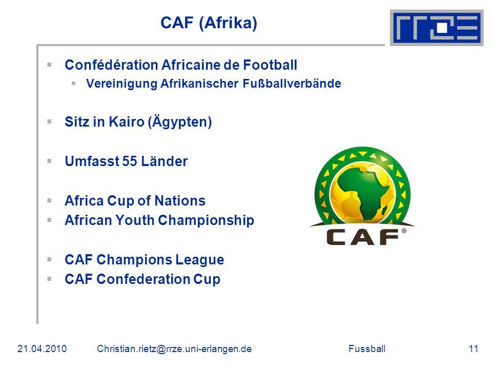 Fussball CAF (Afrika) Confédération Africaine de Football Vereinigung Afrikanischer Fußballverbände Sitz in Kairo (Ägypten) Umfasst 55 Länder Africa Cup of Nations African Youth Championship CAF Champions League CAF Confederation Cup 21.04.2010Christian.rietz@rrze.uni-erlangen.de11