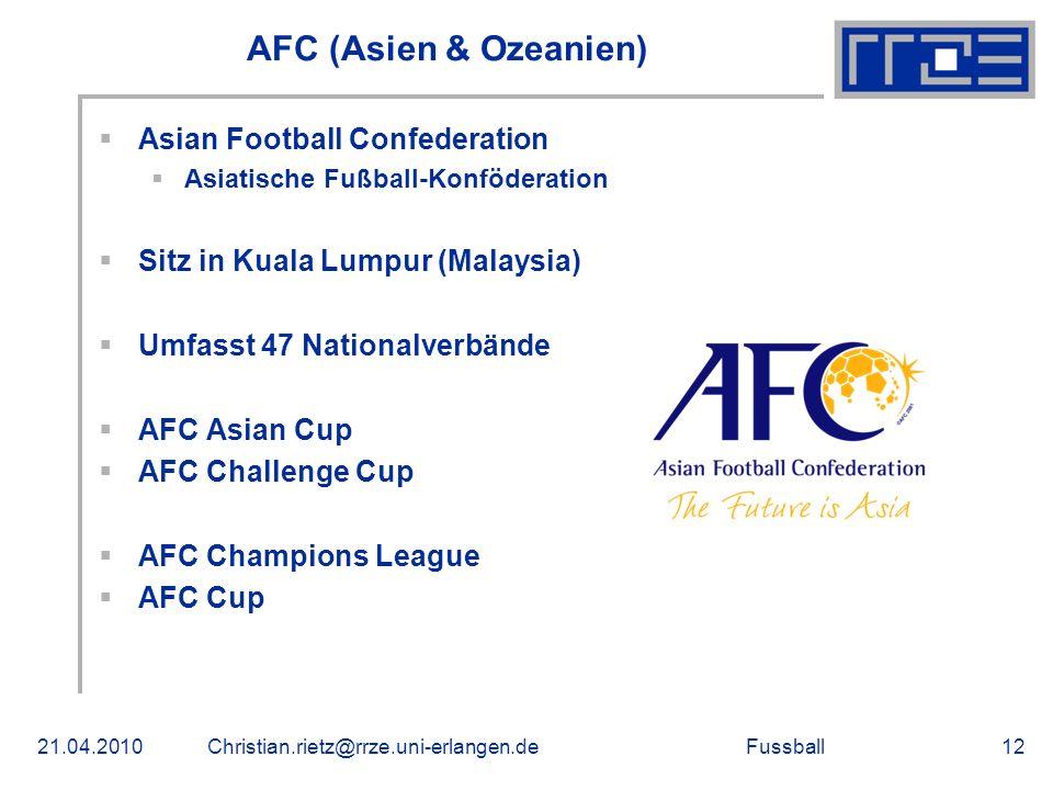 Fussball AFC (Asien & Ozeanien) Asian Football Confederation Asiatische Fußball-Konföderation Sitz in Kuala Lumpur (Malaysia) Umfasst 47 Nationalverbände AFC Asian Cup AFC Challenge Cup AFC Champions League AFC Cup 21.04.2010Christian.rietz@rrze.uni-erlangen.de12