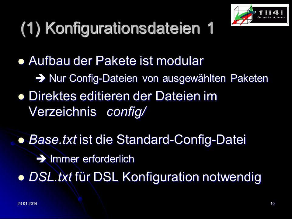 23.01.201410 (1) Konfigurationsdateien 1 Aufbau der Pakete ist modular Aufbau der Pakete ist modular Nur Config-Dateien von ausgewählten Paketen Nur Config-Dateien von ausgewählten Paketen Direktes editieren der Dateien im Verzeichnis config/ Direktes editieren der Dateien im Verzeichnis config/ Base.txt ist die Standard-Config-Datei Base.txt ist die Standard-Config-Datei Immer erforderlich Immer erforderlich DSL.txt für DSL Konfiguration notwendig DSL.txt für DSL Konfiguration notwendig