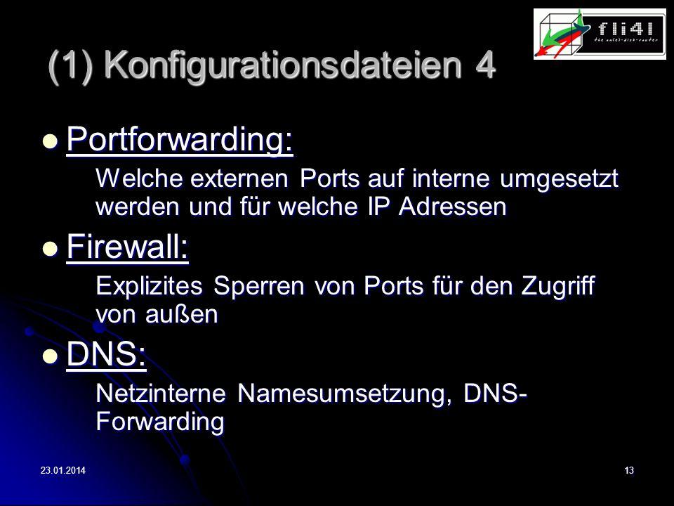 23.01.201413 (1) Konfigurationsdateien 4 Portforwarding: Portforwarding: Welche externen Ports auf interne umgesetzt werden und für welche IP Adressen Firewall: Firewall: Explizites Sperren von Ports für den Zugriff von außen DNS: DNS: Netzinterne Namesumsetzung, DNS- Forwarding