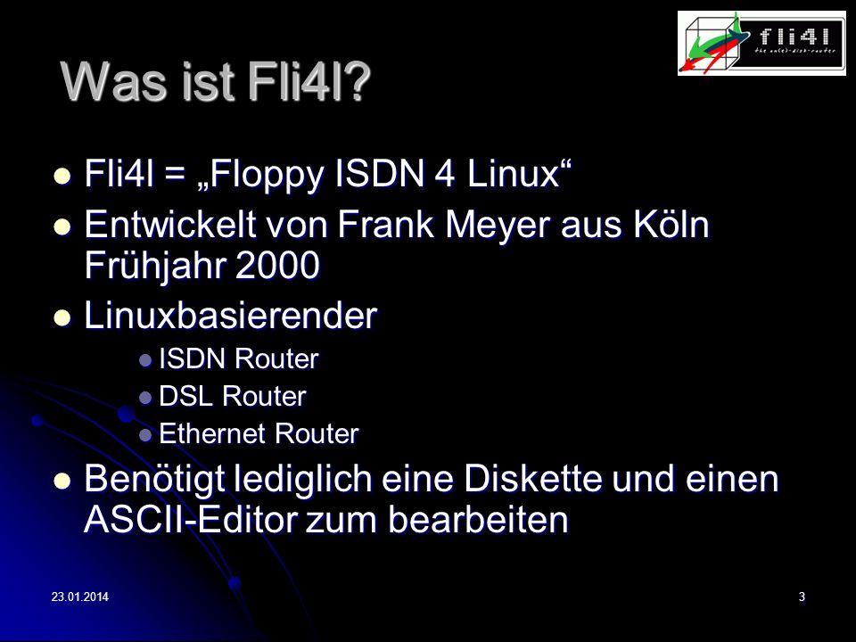 23.01.20143 Was ist Fli4l? Fli4l = Floppy ISDN 4 Linux Fli4l = Floppy ISDN 4 Linux Entwickelt von Frank Meyer aus Köln Frühjahr 2000 Entwickelt von Fr