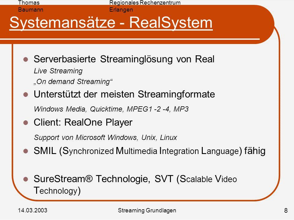Regionales Rechenzentrum Erlangen Thomas Baumann 14.03.2003Streaming Grundlagen Systemansätze - RealSystem Serverbasierte Streaminglösung von Real Live Streaming On demand Streaming Unterstützt der meisten Streamingformate Windows Media, Quicktime, MPEG1 -2 -4, MP3 Client: RealOne Player Support von Microsoft Windows, Unix, Linux SMIL (S ynchronized M ultimedia I ntegration L anguage ) fähig SureStream® Technologie, SVT (S calable V ideo T echnology ) 8