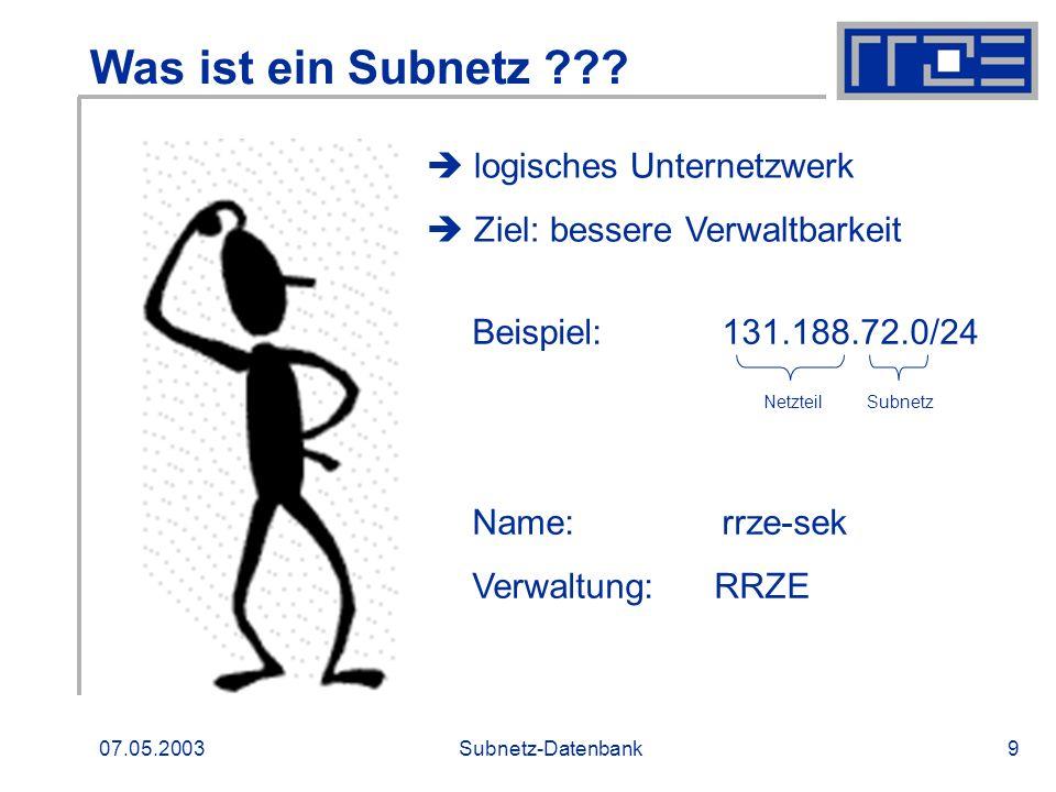 07.05.2003Subnetz-Datenbank9 Was ist ein Subnetz ??? logisches Unternetzwerk Ziel: bessere Verwaltbarkeit Beispiel: 131.188.72.0/24 Netzteil Subnetz N