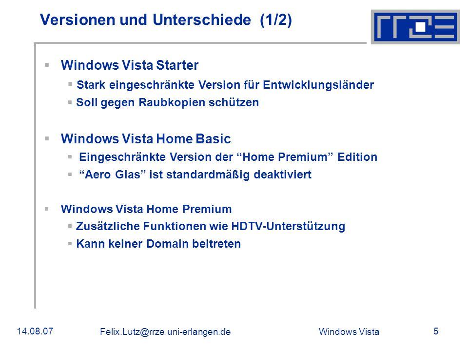 Windows Vista 14.08.07 Felix.Lutz@rrze.uni-erlangen.de 6 Versionen und Unterschiede (2/2) Windows Vista Business Für den Firmenbereich entwickelt Unterstützung von Windows Server Domains Windows Vista Enterprise Für Großkunden konzipiert Festplattenverschlüsselung BitLocker PC-Emulator Virtual PC Express Subsystem für Unix-basierte Anwendungen Windows Vista Ultimate Vereinigt alle Versionen