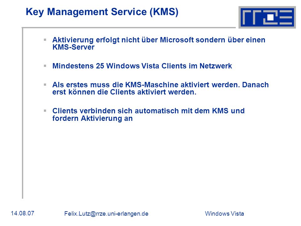 Windows Vista 14.08.07 Felix.Lutz@rrze.uni-erlangen.de Key Management Service (KMS) Aktivierung erfolgt nicht über Microsoft sondern über einen KMS-Se