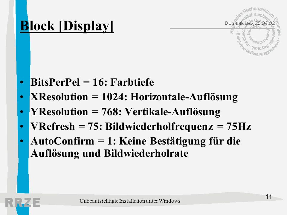 11 Dominik Lieb, 25.04.02 Unbeaufsichtigte Installation unter Windows Block [Display] BitsPerPel = 16: Farbtiefe XResolution = 1024: Horizontale-Auflö