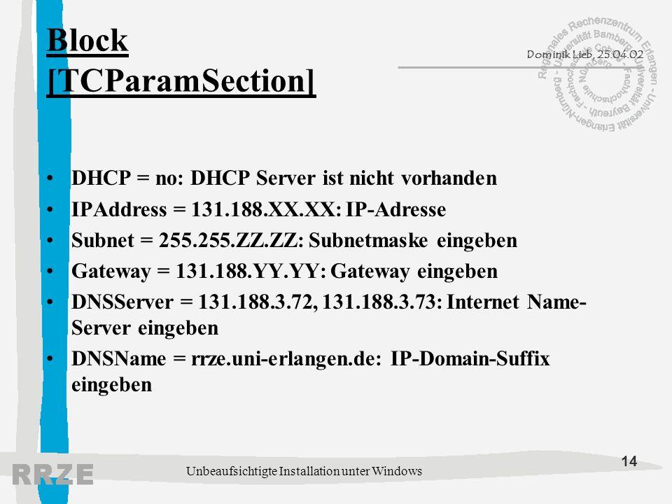 14 Dominik Lieb, 25.04.02 Unbeaufsichtigte Installation unter Windows Block [TCParamSection] DHCP = no: DHCP Server ist nicht vorhanden IPAddress = 131.188.XX.XX: IP-Adresse Subnet = 255.255.ZZ.ZZ: Subnetmaske eingeben Gateway = 131.188.YY.YY: Gateway eingeben DNSServer = 131.188.3.72, 131.188.3.73: Internet Name- Server eingeben DNSName = rrze.uni-erlangen.de: IP-Domain-Suffix eingeben
