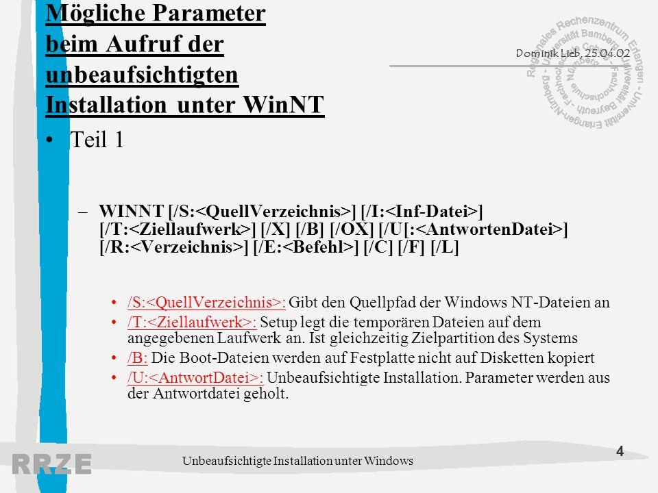 4 Dominik Lieb, 25.04.02 Unbeaufsichtigte Installation unter Windows Mögliche Parameter beim Aufruf der unbeaufsichtigten Installation unter WinNT Teil 1 –WINNT [/S: ] [/I: ] [/T: ] [/X] [/B] [/OX] [/U[: ] [/R: ] [/E: ] [/C] [/F] [/L] /S: : Gibt den Quellpfad der Windows NT-Dateien an /T: : Setup legt die temporären Dateien auf dem angegebenen Laufwerk an.