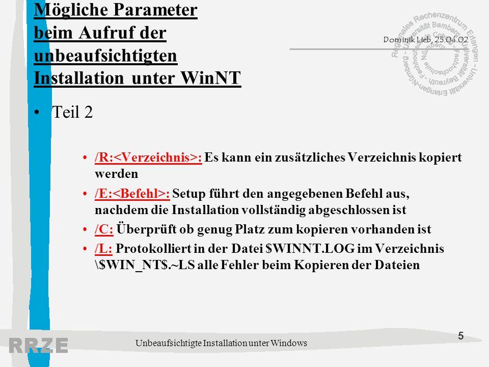 5 Dominik Lieb, 25.04.02 Unbeaufsichtigte Installation unter Windows Mögliche Parameter beim Aufruf der unbeaufsichtigten Installation unter WinNT Teil 2 /R: : Es kann ein zusätzliches Verzeichnis kopiert werden /E: : Setup führt den angegebenen Befehl aus, nachdem die Installation vollständig abgeschlossen ist /C: Überprüft ob genug Platz zum kopieren vorhanden ist /L: Protokolliert in der Datei $WINNT.LOG im Verzeichnis \$WIN_NT$.~LS alle Fehler beim Kopieren der Dateien