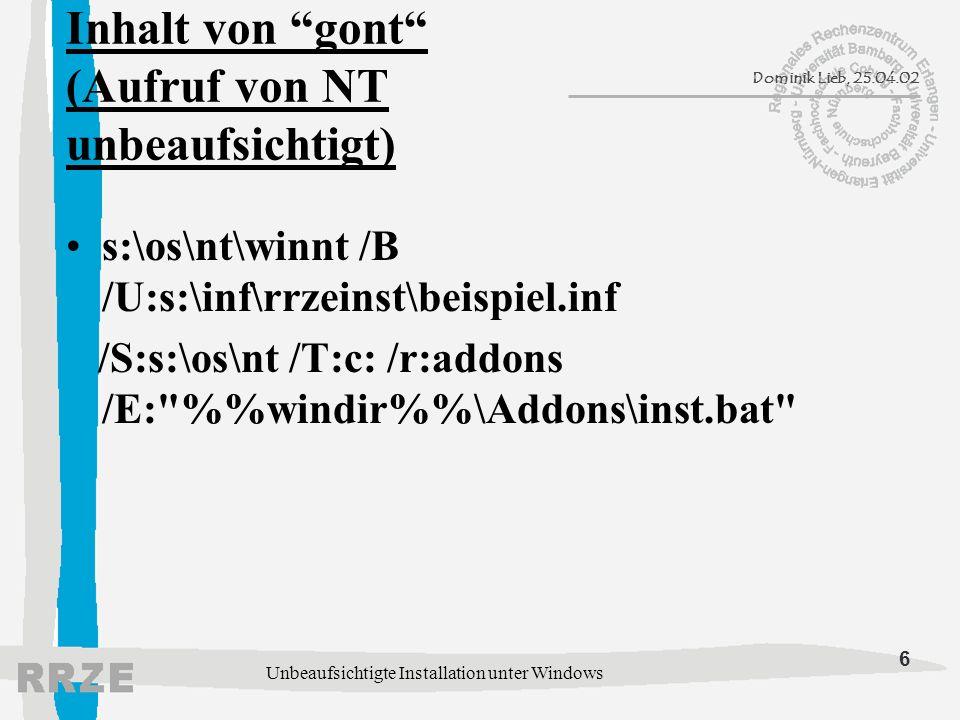 6 Dominik Lieb, 25.04.02 Unbeaufsichtigte Installation unter Windows Inhalt von gont (Aufruf von NT unbeaufsichtigt) s:\os\nt\winnt /B /U:s:\inf\rrzeinst\beispiel.inf /S:s:\os\nt /T:c: /r:addons /E: %windir%\Addons\inst.bat