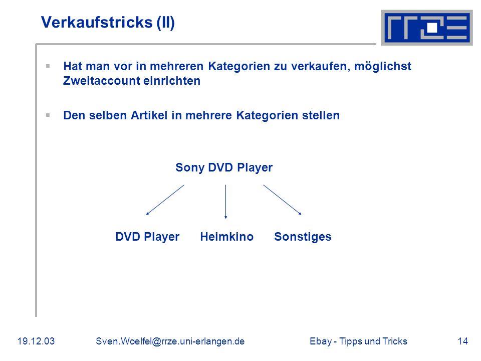 Ebay - Tipps und Tricks19.12.03Sven.Woelfel@rrze.uni-erlangen.de14 Verkaufstricks (II) Hat man vor in mehreren Kategorien zu verkaufen, möglichst Zweitaccount einrichten Den selben Artikel in mehrere Kategorien stellen Sony DVD Player DVD Player Heimkino Sonstiges