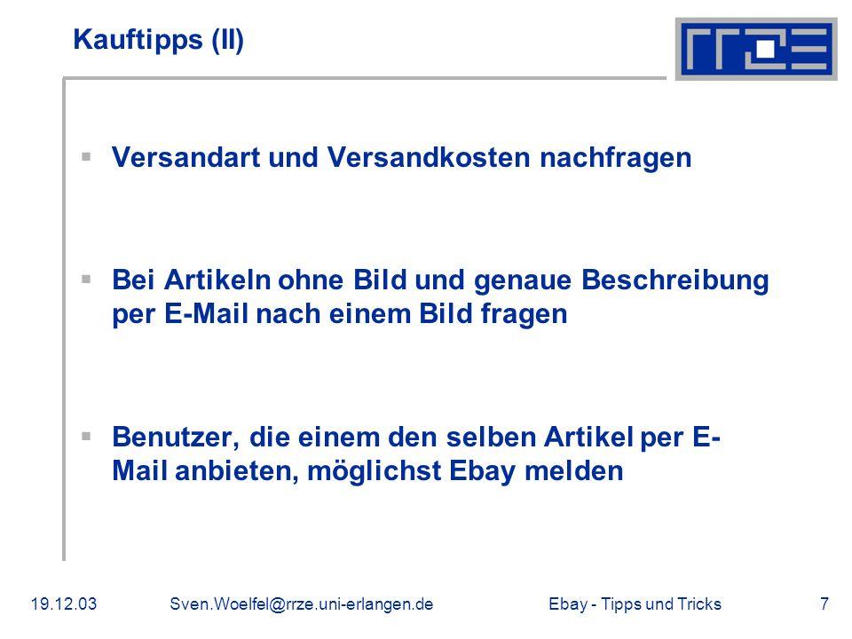 Ebay - Tipps und Tricks19.12.03Sven.Woelfel@rrze.uni-erlangen.de7 Kauftipps (II) Versandart und Versandkosten nachfragen Bei Artikeln ohne Bild und genaue Beschreibung per E-Mail nach einem Bild fragen Benutzer, die einem den selben Artikel per E- Mail anbieten, möglichst Ebay melden