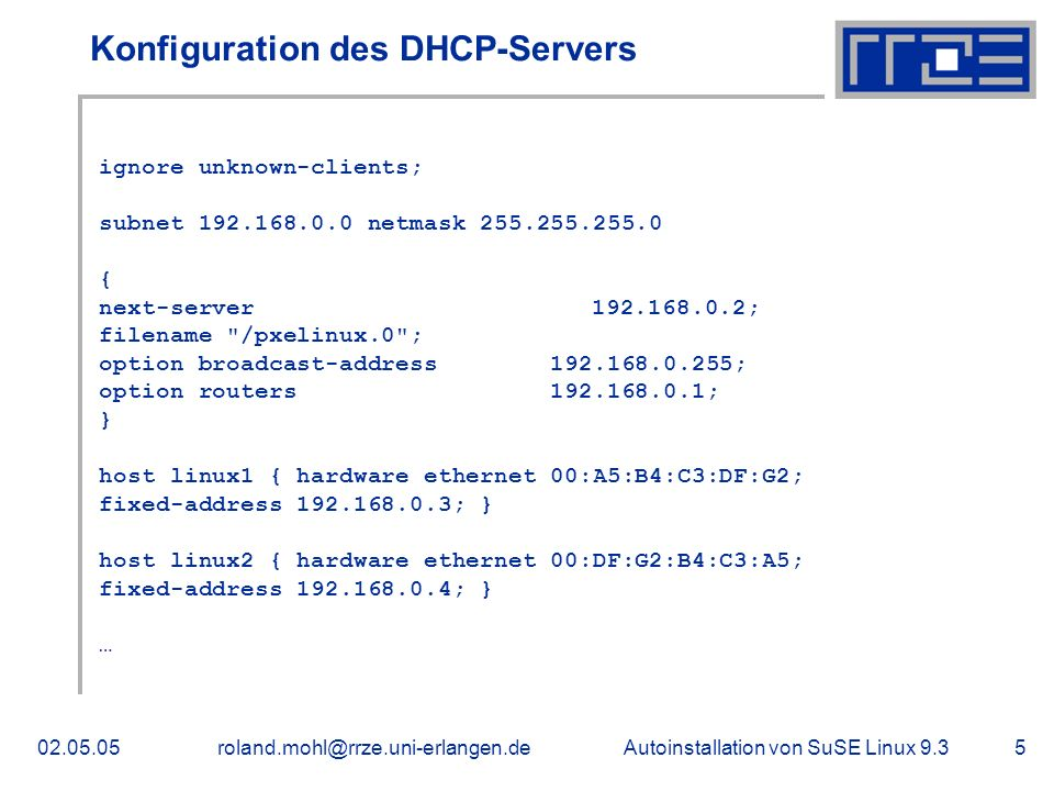 Autoinstallation von SuSE Linux 9.302.05.05roland.mohl@rrze.uni-erlangen.de5 Konfiguration des DHCP-Servers ignore unknown-clients; subnet 192.168.0.0 netmask 255.255.255.0 { next-server 192.168.0.2; filename /pxelinux.0 ; option broadcast-address 192.168.0.255; option routers 192.168.0.1; } host linux1 { hardware ethernet 00:A5:B4:C3:DF:G2; fixed-address 192.168.0.3; } host linux2 { hardware ethernet 00:DF:G2:B4:C3:A5; fixed-address 192.168.0.4; } …