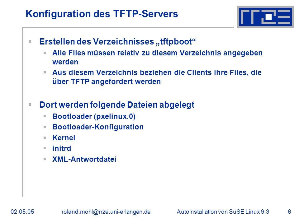 Autoinstallation von SuSE Linux 9.302.05.05roland.mohl@rrze.uni-erlangen.de7 Erstellen der Bootloader-Konfiguartionsdatei default suse93 promt 1 timeout 10 label suse93 kernel /linux\ append initrd=/initrd\ install=nfs://192.168.0.2/autoinst/SuSE9.3/\ autoyast=tftp://192.168.0.2/xml/ label local LOCALBOOT 0