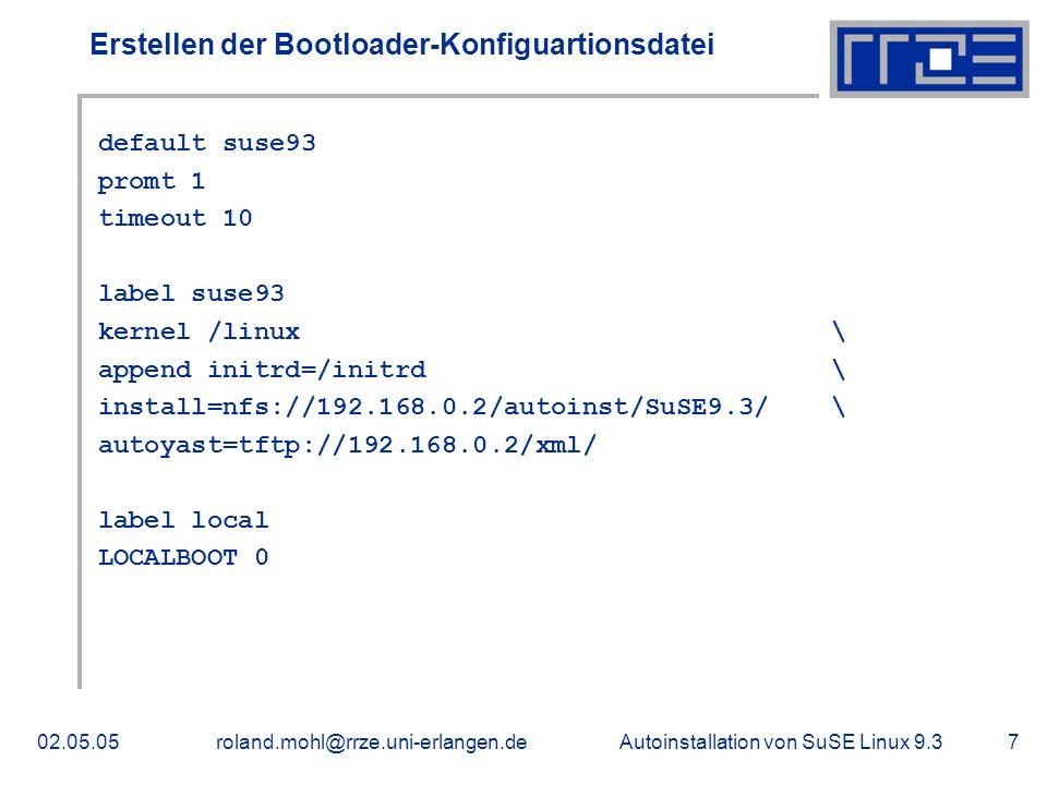 Autoinstallation von SuSE Linux 9.302.05.05roland.mohl@rrze.uni-erlangen.de8 Konfiguration der XML-Antwortdatei Konfigurationsbeispiele : Grundeinstellungen Auswahl der Softwarepakete Partitionierung Grafikkarte und Monitor Netzwerkkarte Netzwerkdienste Benutzerverwaltung Eigene Skripte die nach der Installation ausgeführt werden