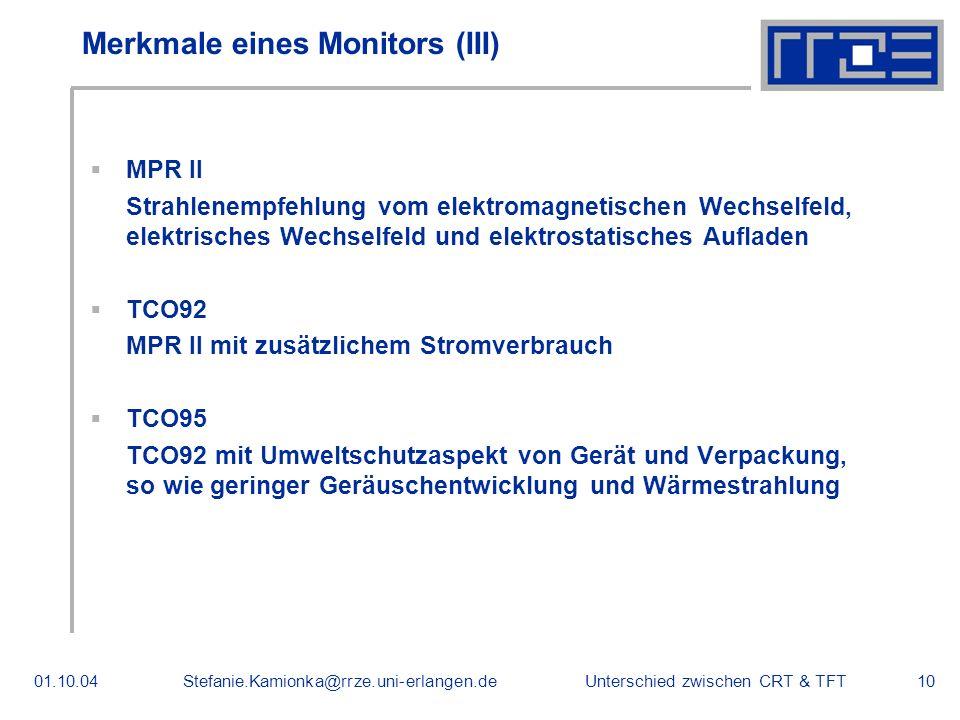 Unterschied zwischen CRT & TFT01.10.04Stefanie.Kamionka@rrze.uni-erlangen.de10 Merkmale eines Monitors (III) MPR II Strahlenempfehlung vom elektromagnetischen Wechselfeld, elektrisches Wechselfeld und elektrostatisches Aufladen TCO92 MPR II mit zusätzlichem Stromverbrauch TCO95 TCO92 mit Umweltschutzaspekt von Gerät und Verpackung, so wie geringer Geräuschentwicklung und Wärmestrahlung