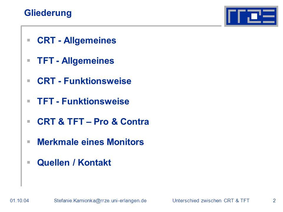 Unterschied zwischen CRT & TFT01.10.04Stefanie.Kamionka@rrze.uni-erlangen.de2 Gliederung CRT - Allgemeines TFT - Allgemeines CRT - Funktionsweise TFT - Funktionsweise CRT & TFT – Pro & Contra Merkmale eines Monitors Quellen / Kontakt