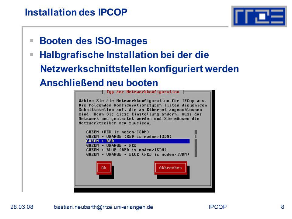 IPCOP28.03.08bastian.neubarth@rrze.uni-erlangen.de8 Installation des IPCOP Booten des ISO-Images Halbgrafische Installation bei der die Netzwerkschnit