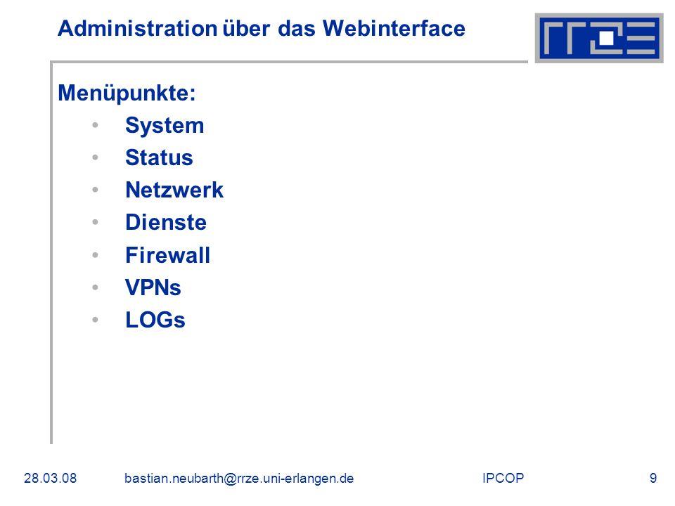 IPCOP28.03.08bastian.neubarth@rrze.uni-erlangen.de9 Administration über das Webinterface Menüpunkte: System Status Netzwerk Dienste Firewall VPNs LOGs