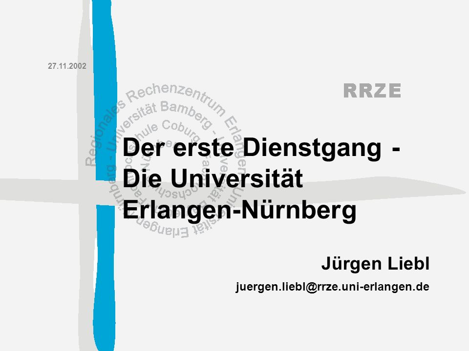 juergen.liebl@rrze.uni-erlangen.de Jürgen Liebl 27.11.2002 Der erste Dienstgang - Die Universität Erlangen-Nürnberg