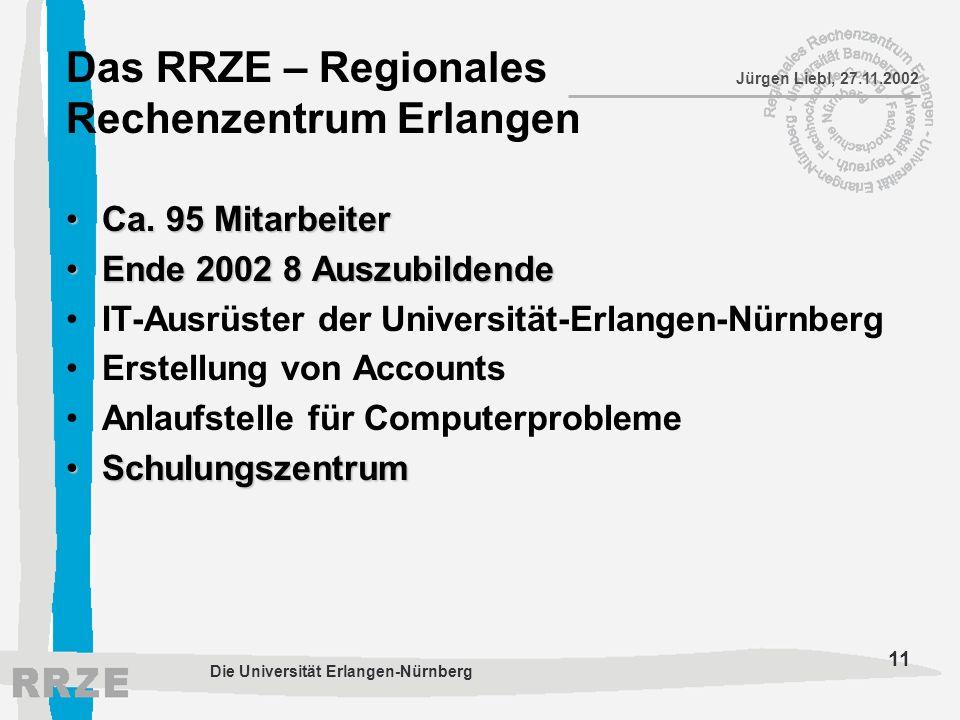 11 Jürgen Liebl, 27.11.2002 Die Universität Erlangen-Nürnberg Das RRZE – Regionales Rechenzentrum Erlangen Ca. 95 MitarbeiterCa. 95 Mitarbeiter Ende 2