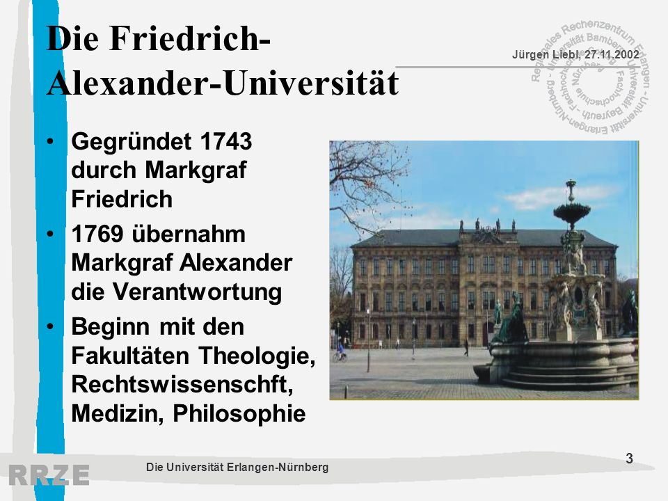 3 Jürgen Liebl, 27.11.2002 Die Universität Erlangen-Nürnberg Die Friedrich- Alexander-Universität Gegründet 1743 durch Markgraf Friedrich 1769 übernah
