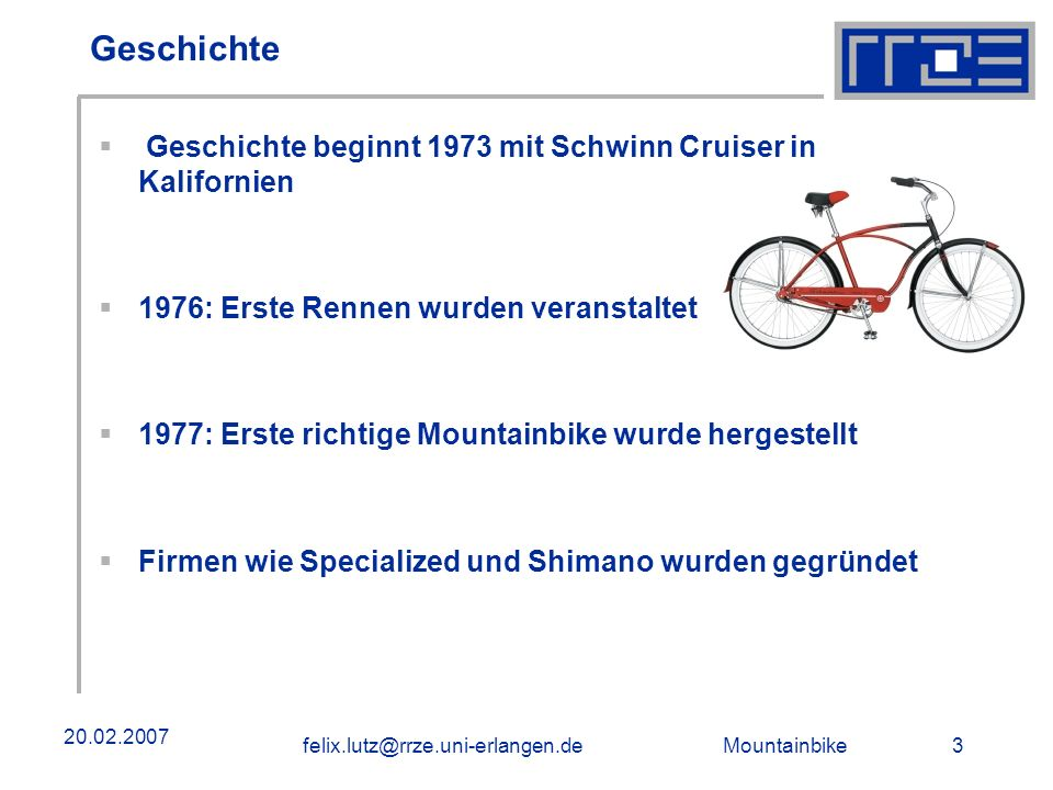 Mountainbike 3felix.lutz@rrze.uni-erlangen.de 20.02.2007 Geschichte Geschichte beginnt 1973 mit Schwinn Cruiser in Kalifornien 1976: Erste Rennen wurden veranstaltet 1977: Erste richtige Mountainbike wurde hergestellt Firmen wie Specialized und Shimano wurden gegründet
