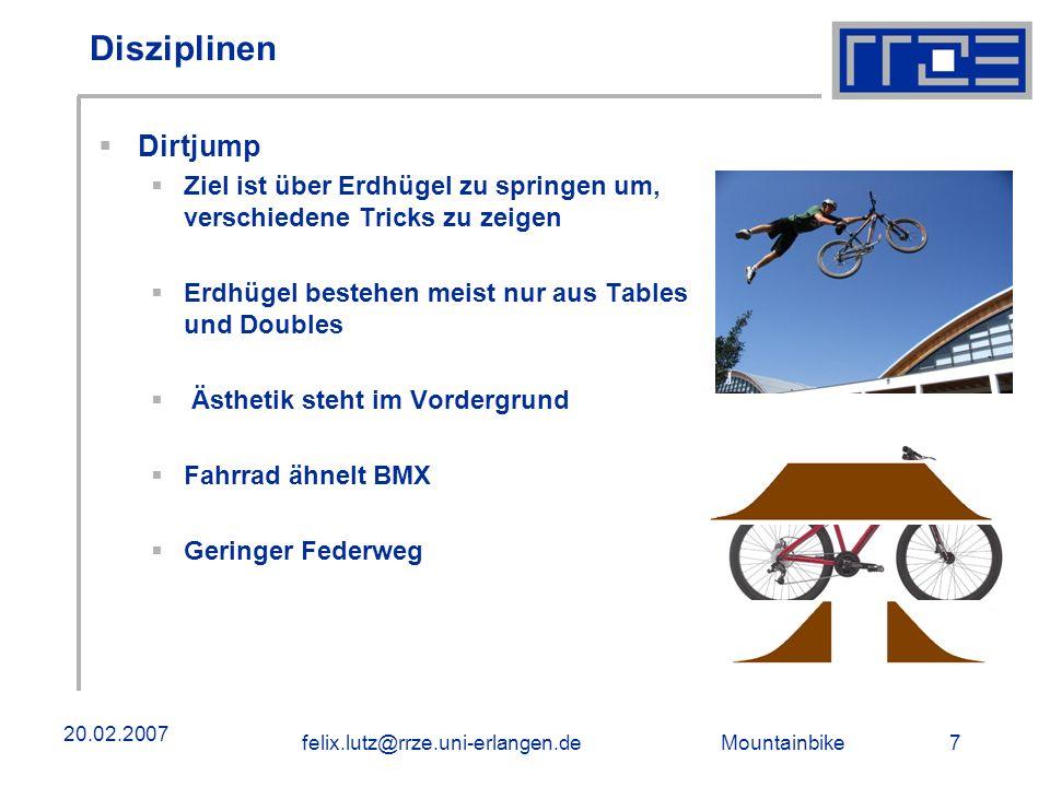Mountainbike 7felix.lutz@rrze.uni-erlangen.de 20.02.2007 Disziplinen Dirtjump Ziel ist über Erdhügel zu springen um, verschiedene Tricks zu zeigen Erdhügel bestehen meist nur aus Tables und Doubles Ästhetik steht im Vordergrund Fahrrad ähnelt BMX Geringer Federweg