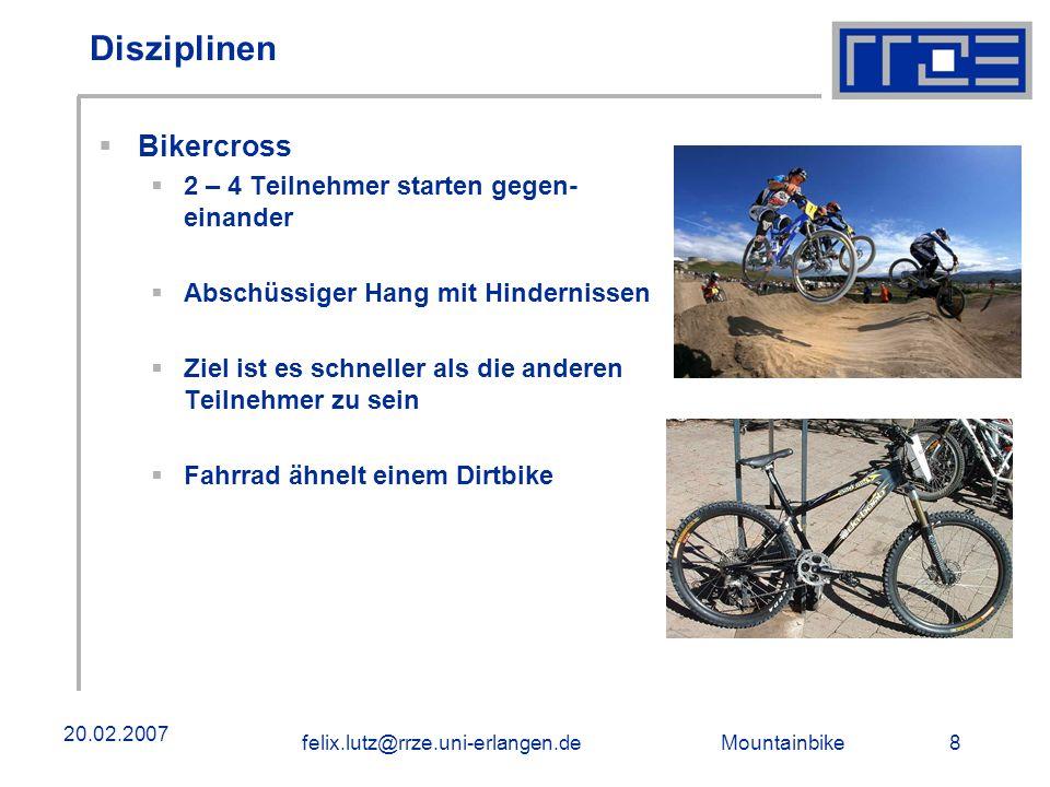 Mountainbike 8felix.lutz@rrze.uni-erlangen.de 20.02.2007 Disziplinen Bikercross 2 – 4 Teilnehmer starten gegen- einander Abschüssiger Hang mit Hindern