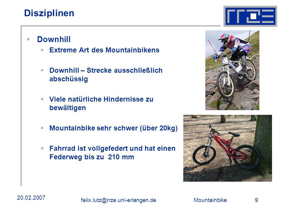 Mountainbike 9felix.lutz@rrze.uni-erlangen.de 20.02.2007 Disziplinen Downhill Extreme Art des Mountainbikens Downhill – Strecke ausschließlich abschüssig Viele natürliche Hindernisse zu bewältigen Mountainbike sehr schwer (über 20kg) Fahrrad ist vollgefedert und hat einen Federweg bis zu 210 mm