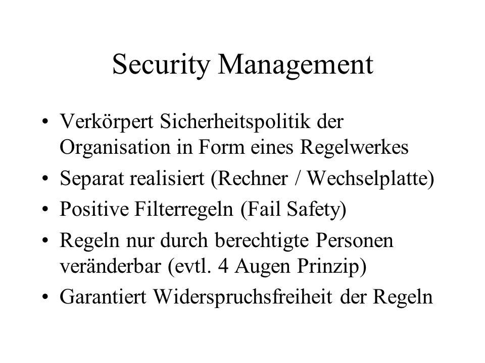 Security Management Verkörpert Sicherheitspolitik der Organisation in Form eines Regelwerkes Separat realisiert (Rechner / Wechselplatte) Positive Filterregeln (Fail Safety) Regeln nur durch berechtigte Personen veränderbar (evtl.