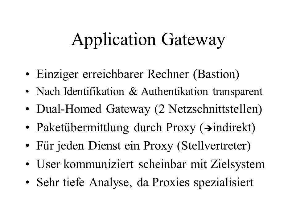 Application Gateway Einziger erreichbarer Rechner (Bastion) Nach Identifikation & Authentikation transparent Dual-Homed Gateway (2 Netzschnittstellen) Paketübermittlung durch Proxy ( indirekt) Für jeden Dienst ein Proxy (Stellvertreter) User kommuniziert scheinbar mit Zielsystem Sehr tiefe Analyse, da Proxies spezialisiert