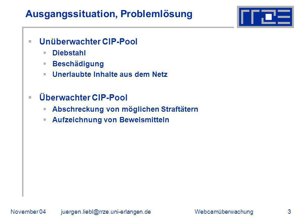 WebcamüberwachungNovember 04juergen.liebl@rrze.uni-erlangen.de3 Ausgangssituation, Problemlösung Unüberwachter CIP-Pool Diebstahl Beschädigung Unerlau