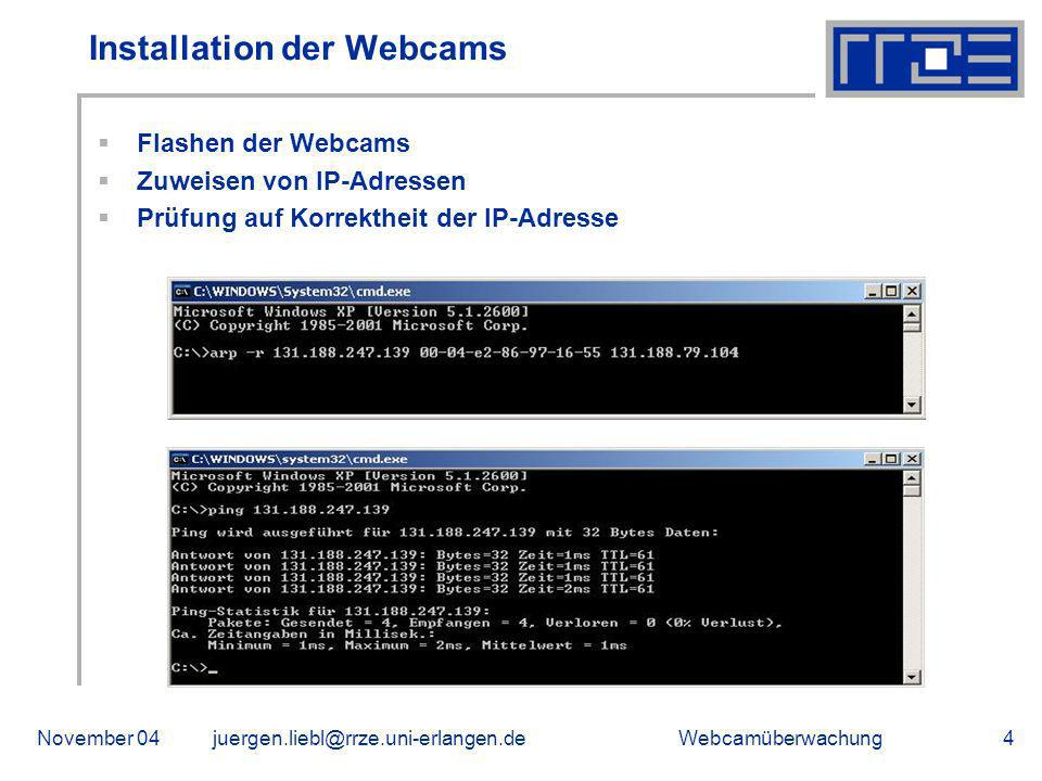 WebcamüberwachungNovember 04juergen.liebl@rrze.uni-erlangen.de5 Der Server Verwendete Hardware HP ProLiant 310 Server 2,8 GHz Intel Pentium 4 Prozessor 1 GB RAM 2 * 160 GB (Raid 1) 2 * 80 GB Festplattenplatz (Raid 1) Installation von HPSmartStart und Windows Server 2003 Einspielen von Updates und Service Packs Installation eines Virenscanners Deaktivieren von Systemdiensten
