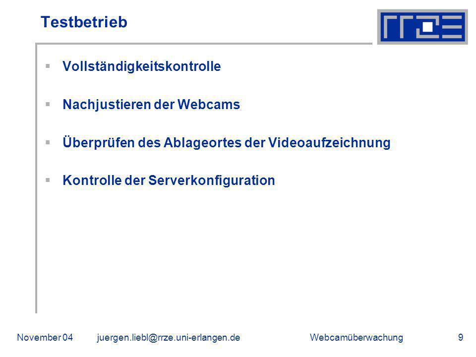 WebcamüberwachungNovember 04juergen.liebl@rrze.uni-erlangen.de9 Testbetrieb Vollständigkeitskontrolle Nachjustieren der Webcams Überprüfen des Ablageo
