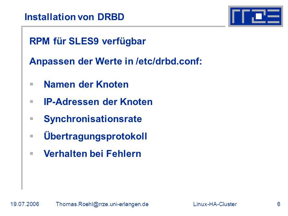 Linux-HA-Cluster19.07.2006Thomas.Roehl@rrze.uni-erlangen.de6 Installation von DRBD RPM für SLES9 verfügbar Anpassen der Werte in /etc/drbd.conf: Namen