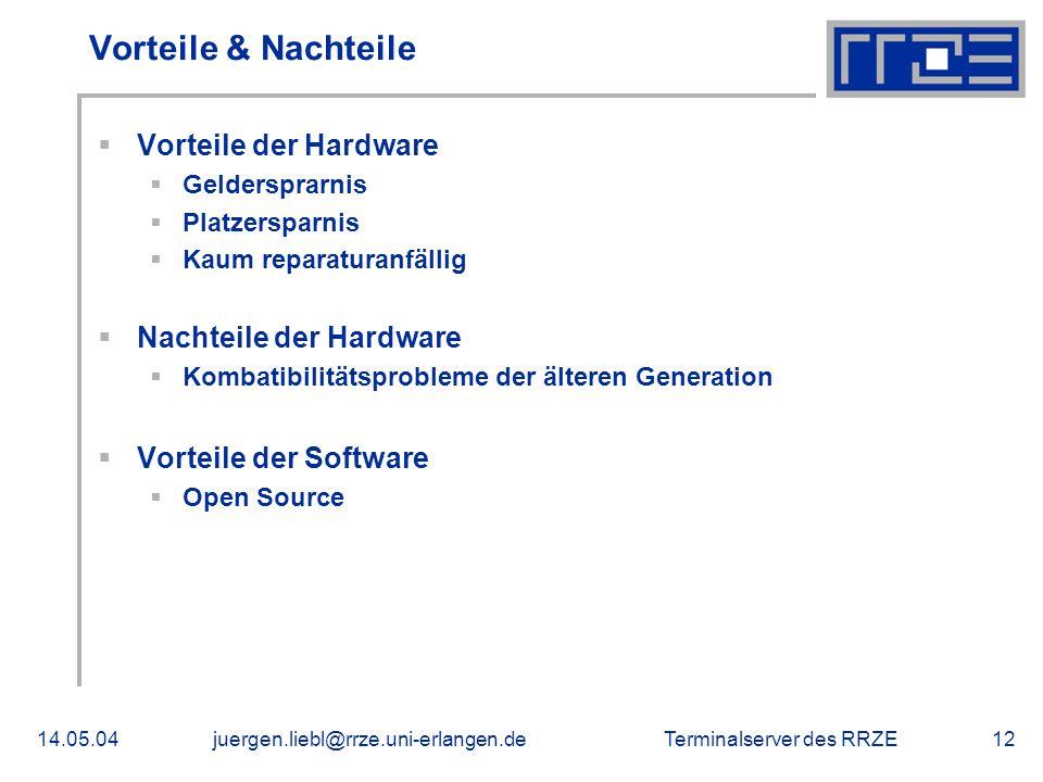 Terminalserver des RRZE14.05.04juergen.liebl@rrze.uni-erlangen.de12 Vorteile & Nachteile Vorteile der Hardware Geldersprarnis Platzersparnis Kaum repa