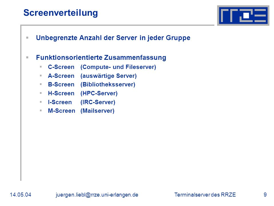 Terminalserver des RRZE14.05.04juergen.liebl@rrze.uni-erlangen.de9 Screenverteilung Unbegrenzte Anzahl der Server in jeder Gruppe Funktionsorientierte