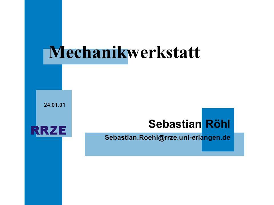 Sebastian.Roehl@rrze.uni-erlangen.de Sebastian Röhl 24.01.01 Mechanikwerkstatt