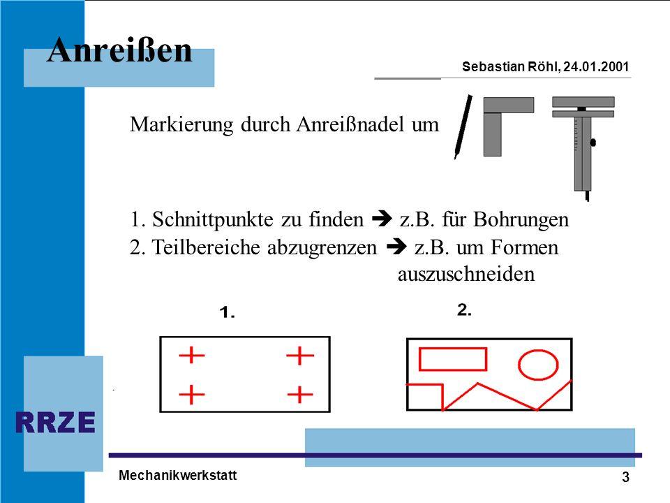 3 Sebastian Röhl, 24.01.2001 Mechanikwerkstatt Anreißen Markierung durch Anreißnadel um 1. Schnittpunkte zu finden z.B. für Bohrungen 2. Teilbereiche