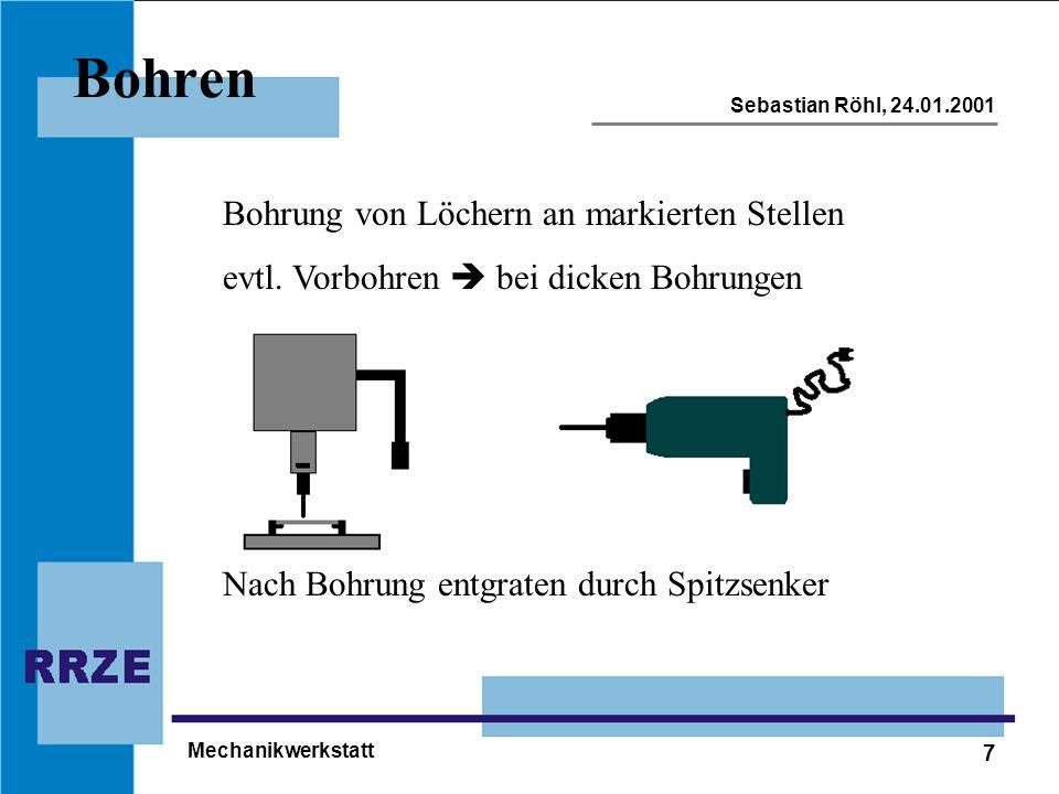 7 Sebastian Röhl, 24.01.2001 Mechanikwerkstatt Bohren Bohrung von Löchern an markierten Stellen evtl. Vorbohren bei dicken Bohrungen Nach Bohrung entg