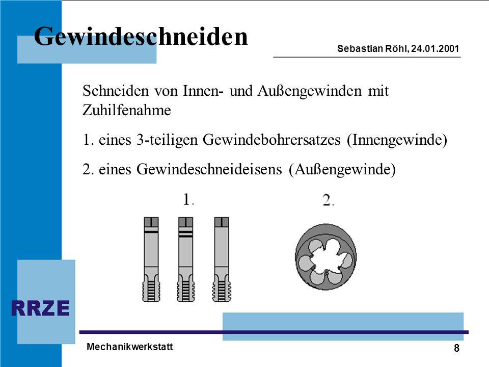 8 Sebastian Röhl, 24.01.2001 Mechanikwerkstatt Gewindeschneiden Schneiden von Innen- und Außengewinden mit Zuhilfenahme 1. eines 3-teiligen Gewindeboh