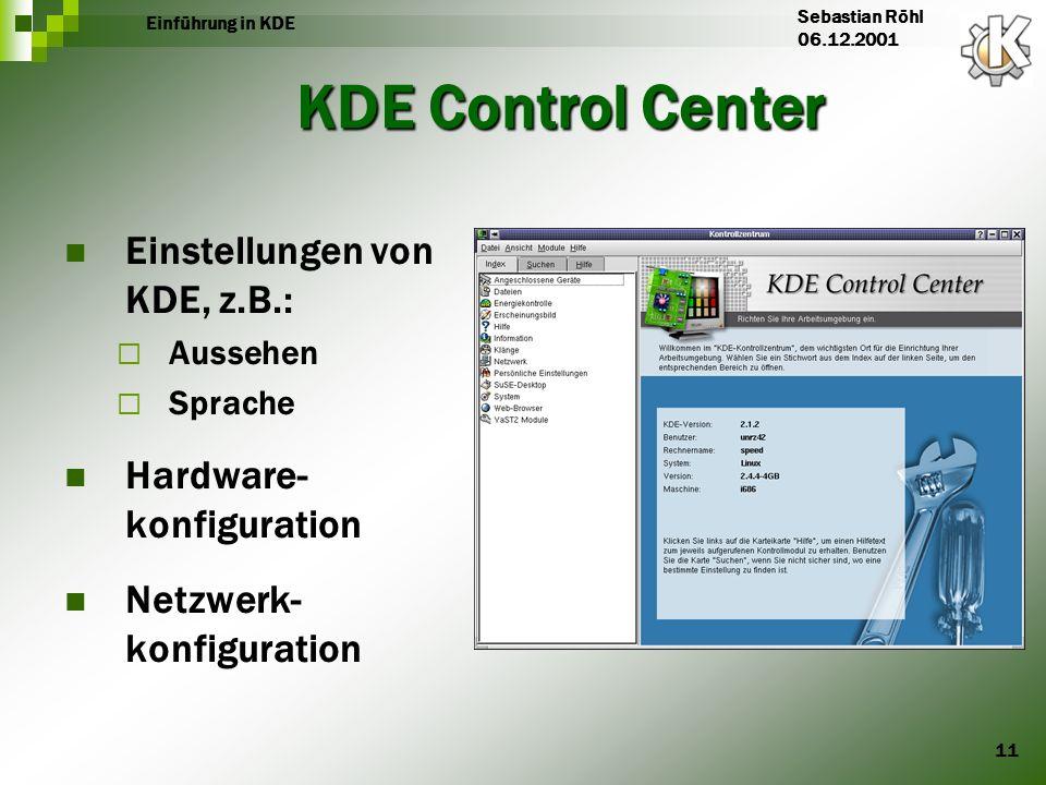 11 Einführung in KDE Sebastian Röhl 06.12.2001 KDE Control Center Einstellungen von KDE, z.B.: Aussehen Sprache Hardware- konfiguration Netzwerk- konf