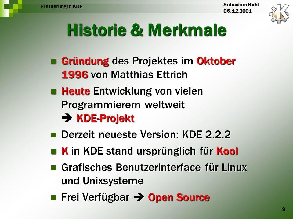 3 Einführung in KDE Sebastian Röhl 06.12.2001 Historie & Merkmale Gründung des Projektes im Oktober 1996 von Matthias Ettrich Gründung des Projektes i
