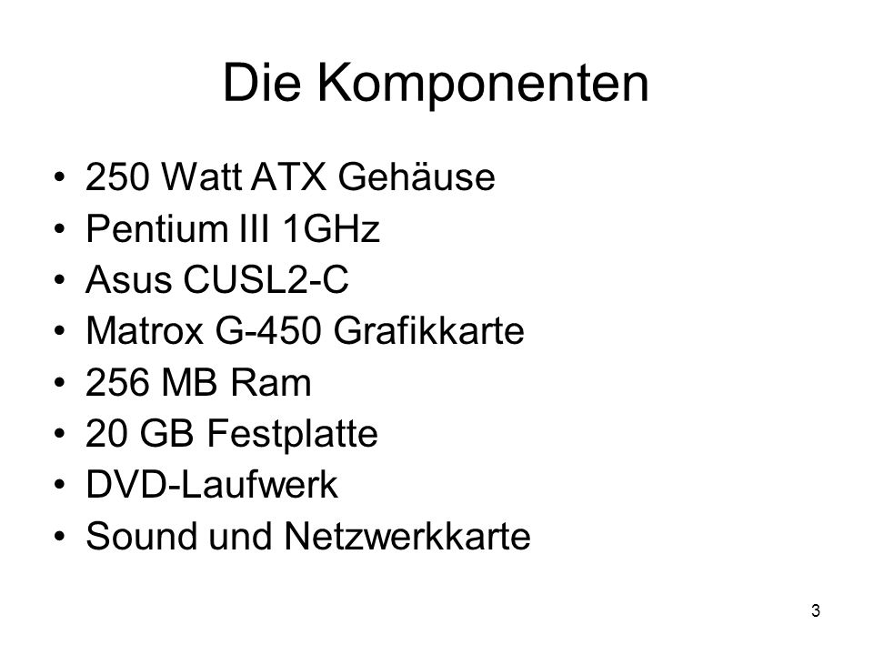 3 Die Komponenten 250 Watt ATX Gehäuse Pentium III 1GHz Asus CUSL2-C Matrox G-450 Grafikkarte 256 MB Ram 20 GB Festplatte DVD-Laufwerk Sound und Netzw