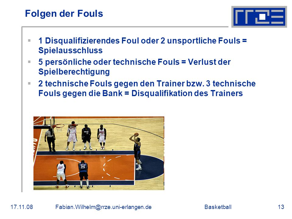 Basketball17.11.08Fabian.Wilhelm@rrze.uni-erlangen.de13 Folgen der Fouls 1 Disqualifizierendes Foul oder 2 unsportliche Fouls = Spielausschluss 5 pers