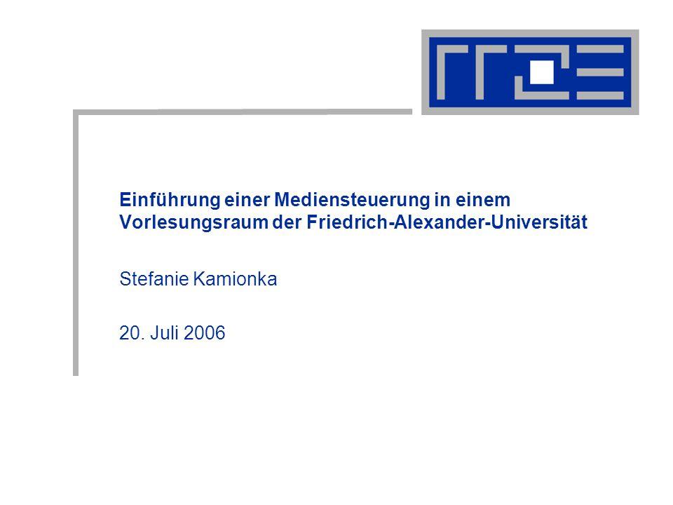 Einführung einer Mediensteuerung in einem Vorlesungsraum der Friedrich-Alexander-Universität Stefanie Kamionka 20. Juli 2006